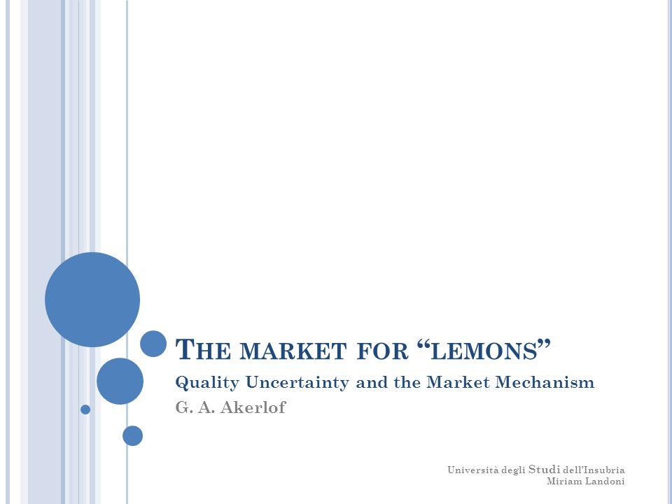 T HE MARKET FOR LEMONS Quality Uncertainty and the Market Mechanism G. A. Akerlof Università degli Studi dellInsubria Miriam Landoni