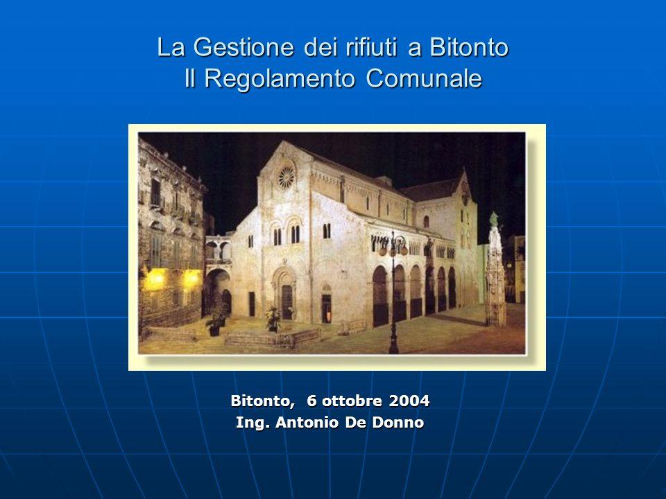 La Gestione dei rifiuti a Bitonto Il Regolamento Comunale Bitonto, 6 ottobre 2004 Ing. Antonio De Donno
