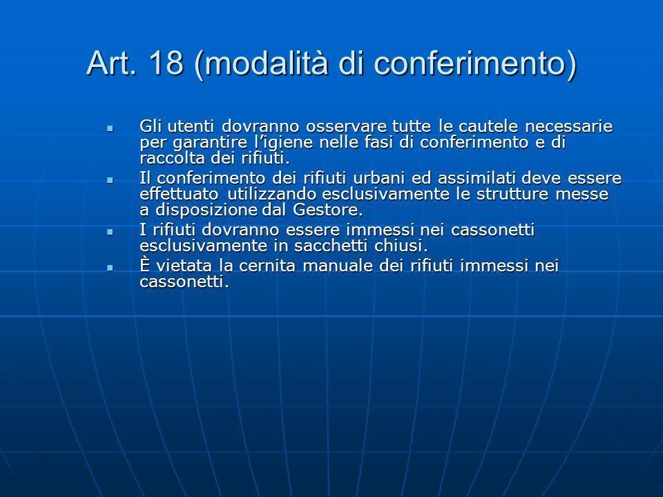 Art. 18 (modalità di conferimento) Gli utenti dovranno osservare tutte le cautele necessarie per garantire ligiene nelle fasi di conferimento e di rac