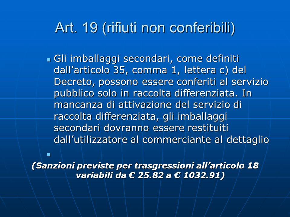 Art. 19 (rifiuti non conferibili) Gli imballaggi secondari, come definiti dallarticolo 35, comma 1, lettera c) del Decreto, possono essere conferiti a