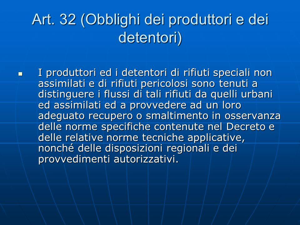 Art. 32 (Obblighi dei produttori e dei detentori) I produttori ed i detentori di rifiuti speciali non assimilati e di rifiuti pericolosi sono tenuti a