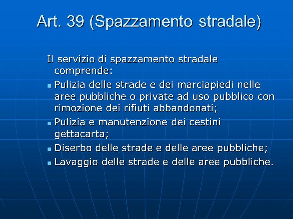 Art. 39 (Spazzamento stradale) Art. 39 (Spazzamento stradale) Il servizio di spazzamento stradale comprende: Pulizia delle strade e dei marciapiedi ne