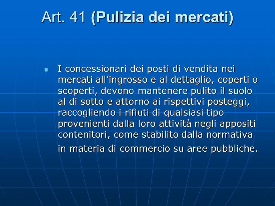 Art. 41 (Pulizia dei mercati) I concessionari dei posti di vendita nei mercati allingrosso e al dettaglio, coperti o scoperti, devono mantenere pulito