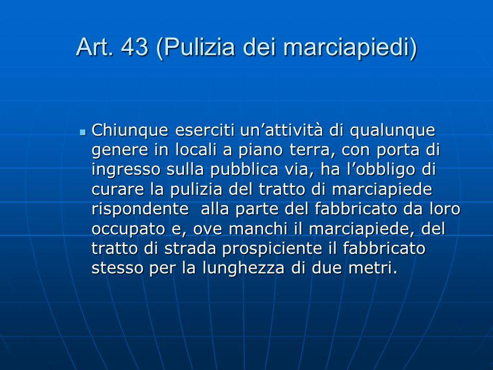 Art. 43 (Pulizia dei marciapiedi) Chiunque eserciti unattività di qualunque genere in locali a piano terra, con porta di ingresso sulla pubblica via,