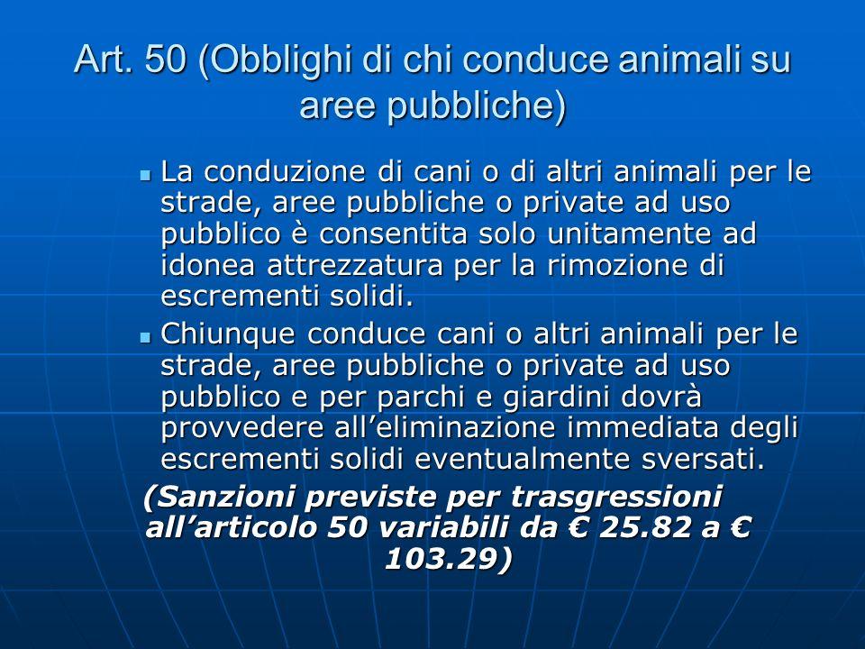 Art. 50 (Obblighi di chi conduce animali su aree pubbliche) La conduzione di cani o di altri animali per le strade, aree pubbliche o private ad uso pu