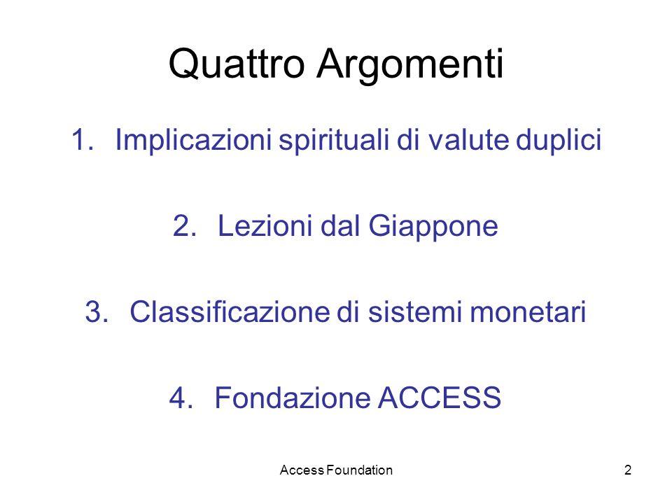 Access Foundation2 Quattro Argomenti 1.Implicazioni spirituali di valute duplici 2.Lezioni dal Giappone 3.Classificazione di sistemi monetari 4.Fondaz