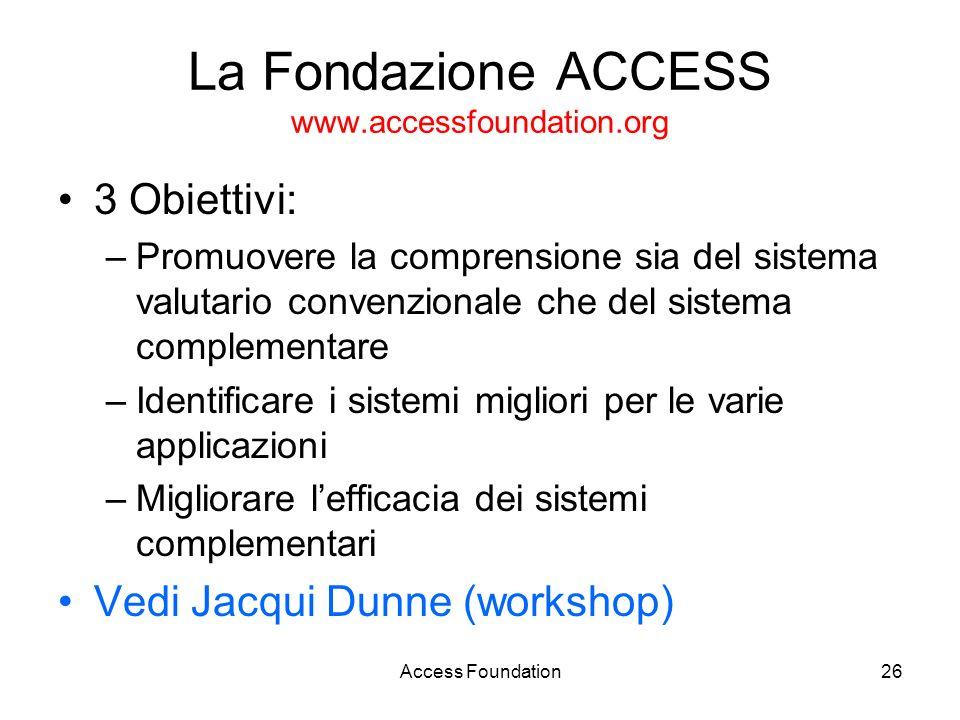Access Foundation26 La Fondazione ACCESS www.accessfoundation.org 3 Obiettivi: –Promuovere la comprensione sia del sistema valutario convenzionale che