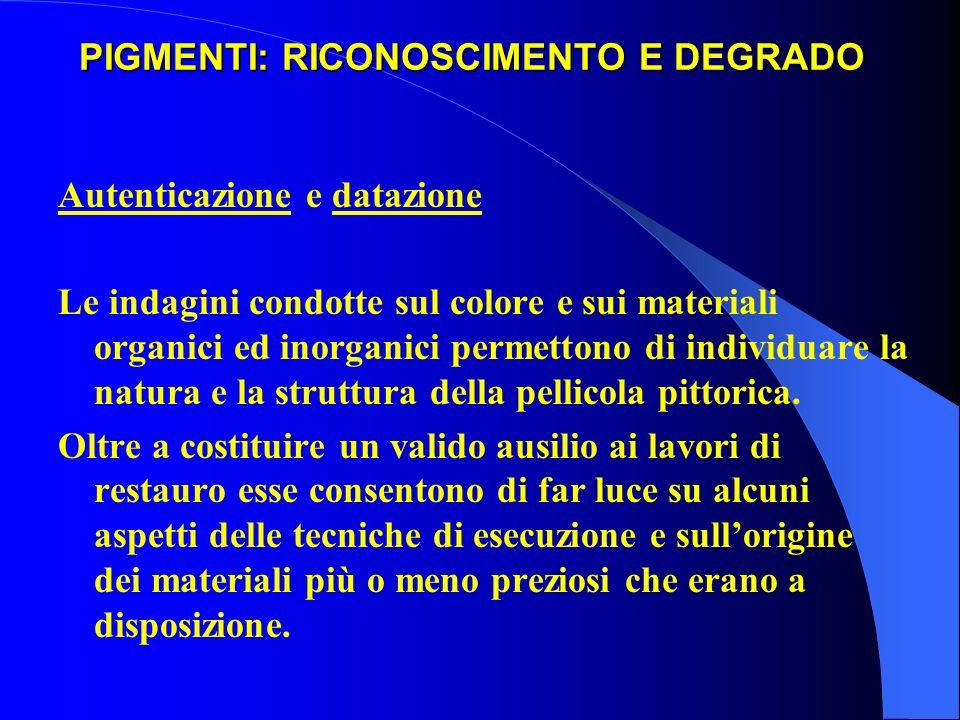 PIGMENTI: RICONOSCIMENTO E DEGRADO Autenticazione e datazione Le indagini condotte sul colore e sui materiali organici ed inorganici permettono di ind