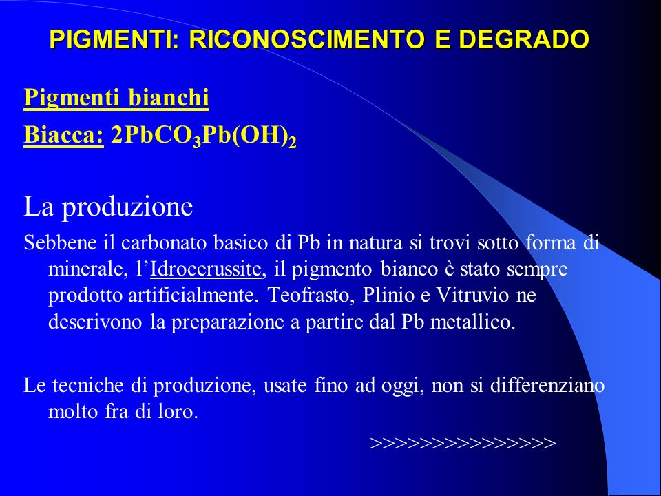 PIGMENTI: RICONOSCIMENTO E DEGRADO Pigmenti bianchi Biacca: 2PbCO 3 Pb(OH) 2 La produzione Sebbene il carbonato basico di Pb in natura si trovi sotto