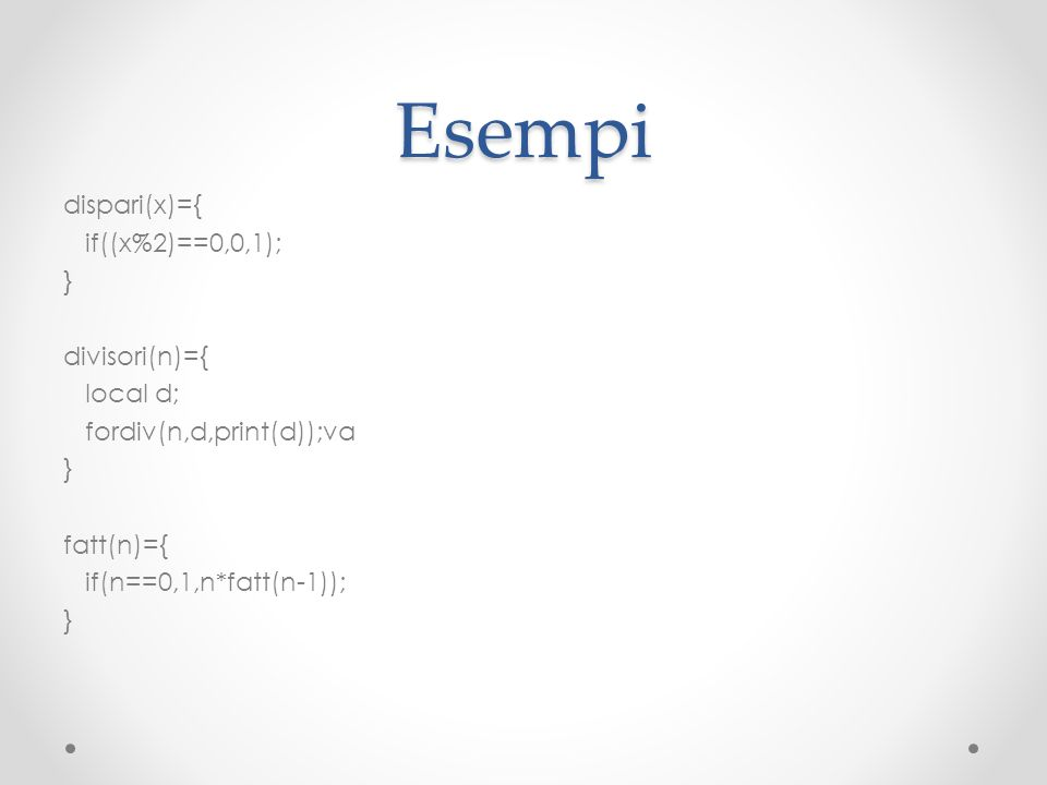 Esempi dispari(x)={ if((x%2)==0,0,1); } divisori(n)={ local d; fordiv(n,d,print(d));va } fatt(n)={ if(n==0,1,n*fatt(n-1)); }