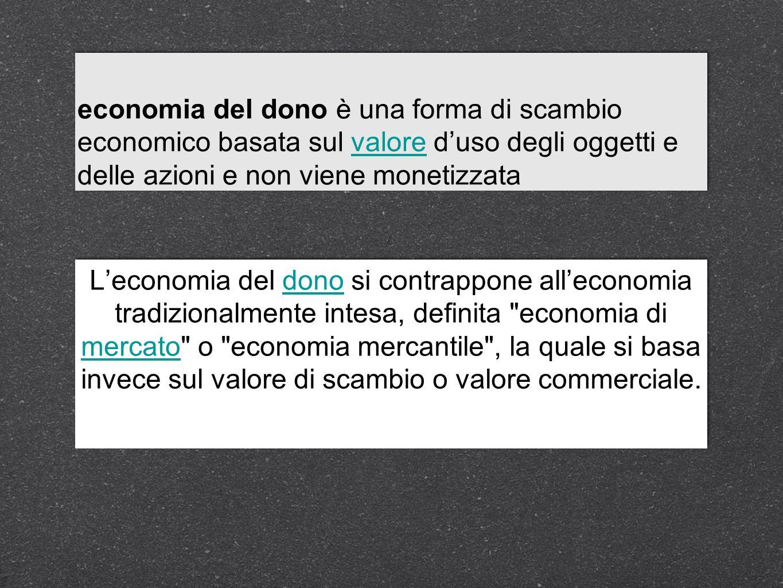 economia del dono è una forma di scambio economico basata sul valore duso degli oggetti e delle azioni e non viene monetizzatavalore economia del dono