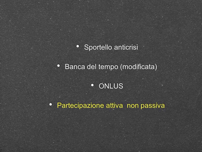 Sportello anticrisi Banca del tempo (modificata) ONLUS Partecipazione attiva non passiva Sportello anticrisi Banca del tempo (modificata) ONLUS Partec