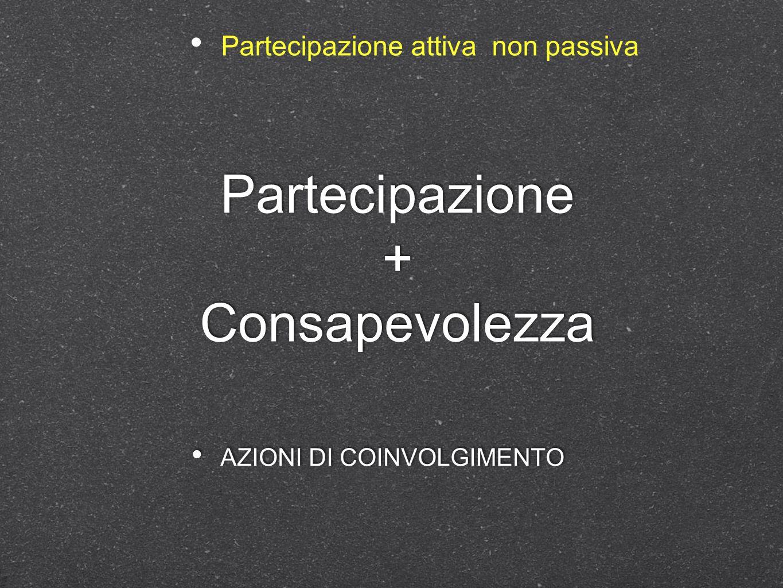 Partecipazione + Consapevolezza AZIONI DI COINVOLGIMENTO Partecipazione attiva non passiva