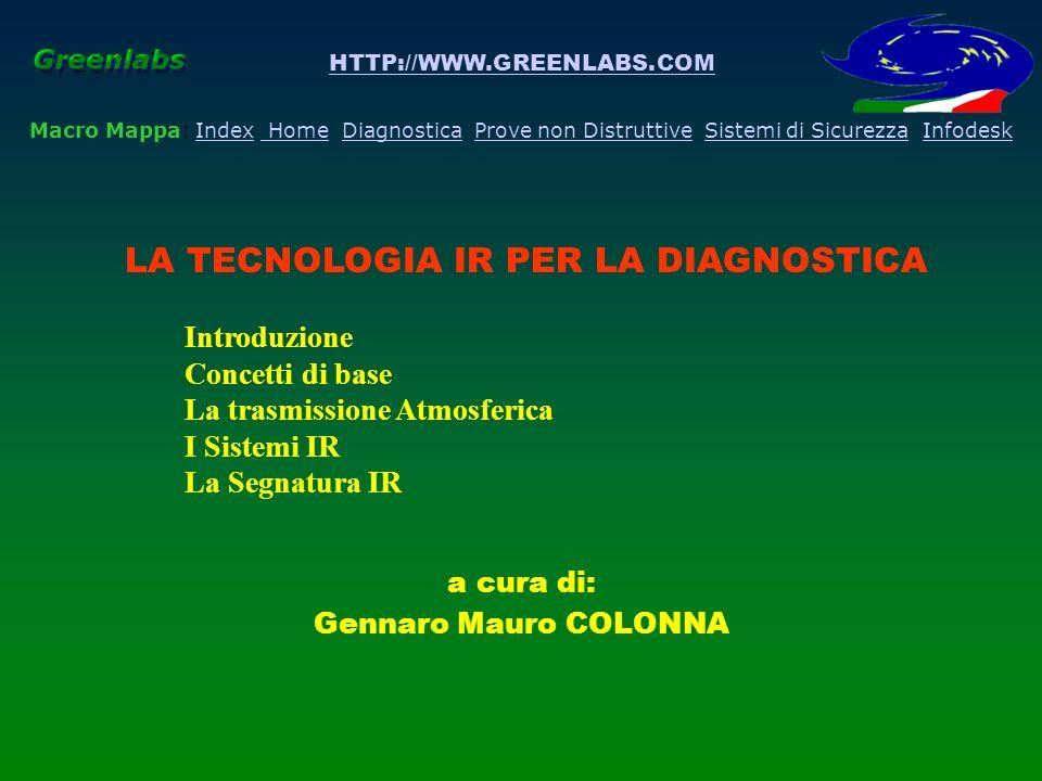 HTTP://WWW.GREENLABS.COM Macro Mappa: Index Home Diagnostica Prove non Distruttive Sistemi di Sicurezza InfodeskIndex HomeDiagnostica LA TECNOLOGIA IR PER LA DIAGNOSTICA Concetti di base - La Misura Termografica La segnatura IR delloggetto o firma termografica (che non è rappresentata da un solo numero ma da una funzione complessa) è un dato molto importante da tenere sotto controllo ed alloccorrenza essere in grado di modificare essendo contenute in esso le informazioni relative allo stato delloggetto della nostra misura termografica.