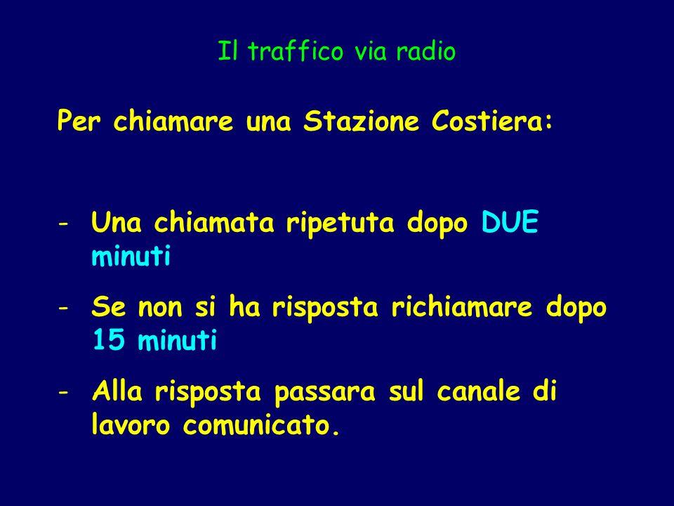 Il traffico via radio Per chiamare una Stazione Costiera: -Una chiamata ripetuta dopo DUE minuti -Se non si ha risposta richiamare dopo 15 minuti -All
