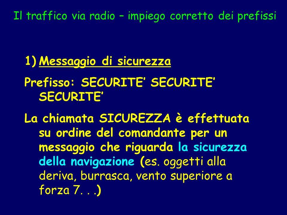 Il traffico via radio – impiego corretto dei prefissi 1)Messaggio di sicurezza Prefisso: SECURITE SECURITE SECURITE La chiamata SICUREZZA è effettuata
