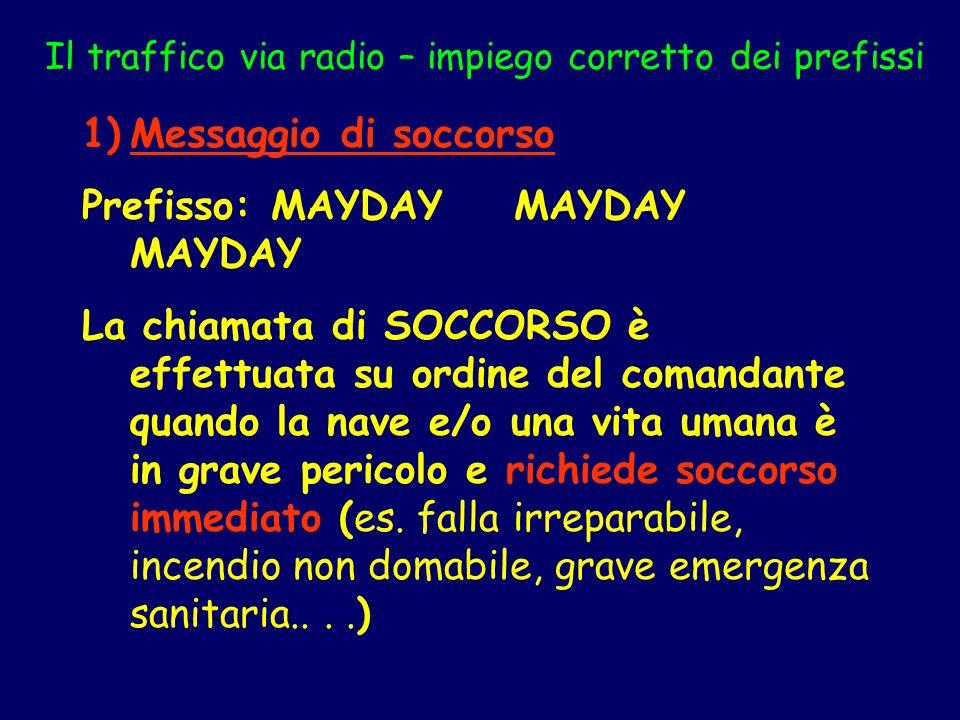 Il traffico via radio – impiego corretto dei prefissi 1)Messaggio di soccorso Prefisso: MAYDAY MAYDAY MAYDAY La chiamata di SOCCORSO è effettuata su o