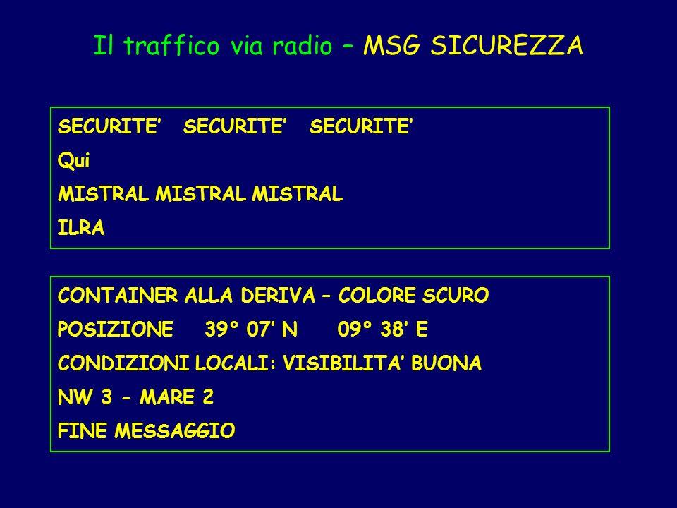 Il traffico via radio – MSG SICUREZZA SECURITE SECURITE SECURITE Qui MISTRAL MISTRAL MISTRAL ILRA CONTAINER ALLA DERIVA – COLORE SCURO POSIZIONE 39° 0