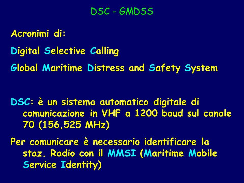 DSC - GMDSS Acronimi di: Digital Selective Calling Global Maritime Distress and Safety System DSC: è un sistema automatico digitale di comunicazione i