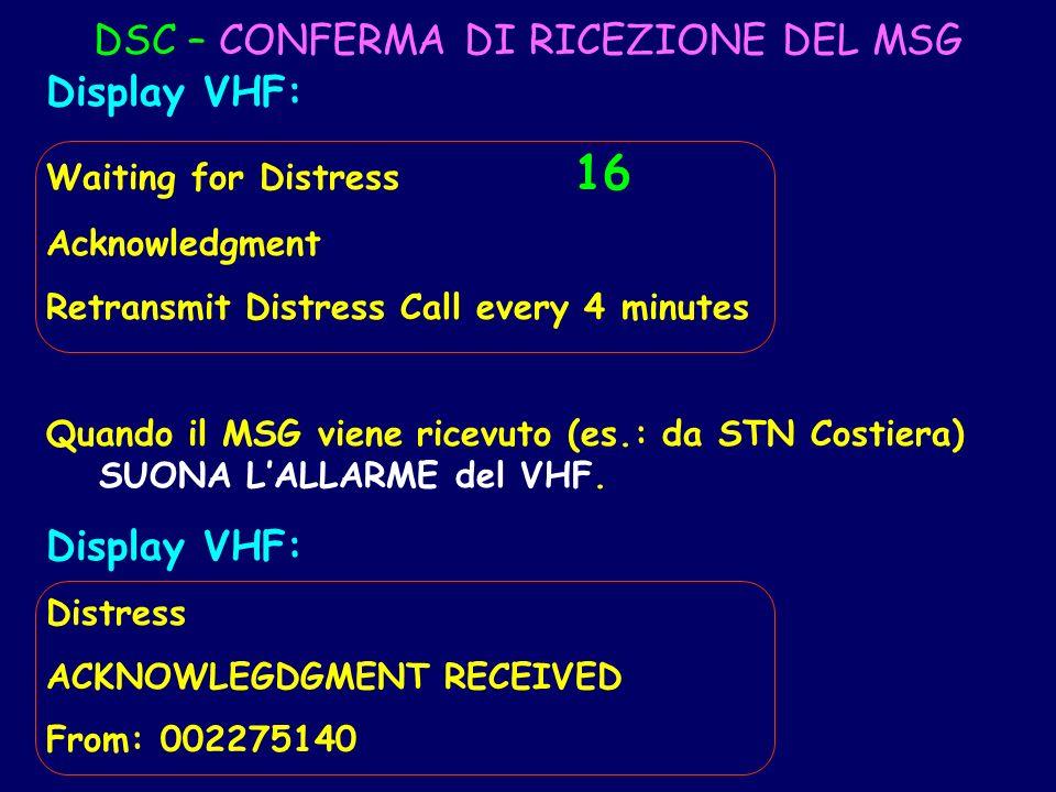 DSC – CONFERMA DI RICEZIONE DEL MSG Display VHF: Waiting for Distress 16 Acknowledgment Retransmit Distress Call every 4 minutes Quando il MSG viene r