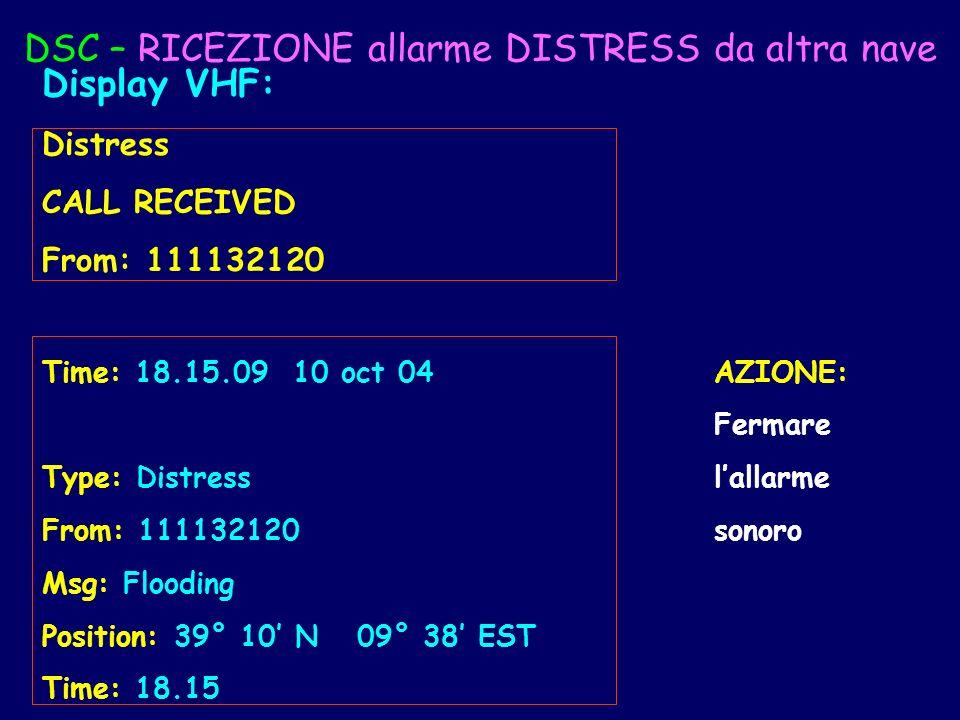 DSC – RICEZIONE allarme DISTRESS da altra nave Display VHF: Distress CALL RECEIVED From: 111132120 Time: 18.15.09 10 oct 04AZIONE: Fermare Type: Distr