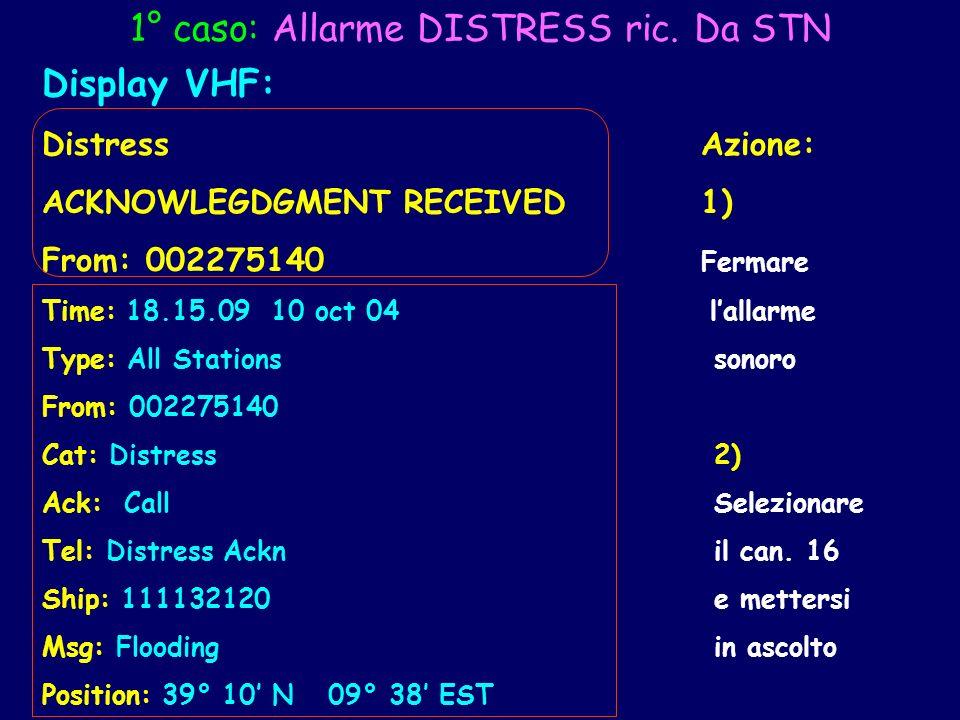 1° caso: Allarme DISTRESS ric. Da STN Display VHF: Distress Azione: ACKNOWLEGDGMENT RECEIVED 1) From: 002275140 Fermare Time: 18.15.09 10 oct 04 lalla