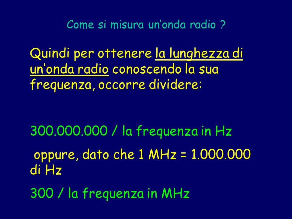 Quindi per ottenere la lunghezza di unonda radio conoscendo la sua frequenza, occorre dividere: 300.000.000 / la frequenza in Hz oppure, dato che 1 MH