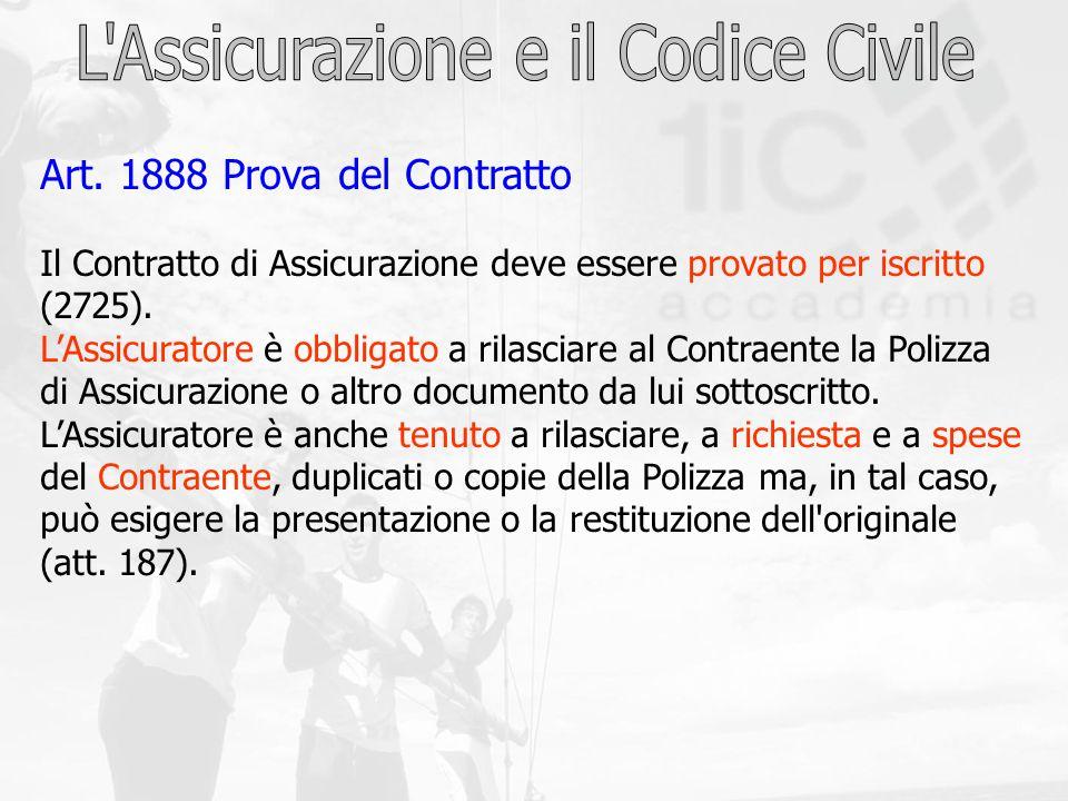 Art. 1888 Prova del Contratto Il Contratto di Assicurazione deve essere provato per iscritto (2725). LAssicuratore è obbligato a rilasciare al Contrae