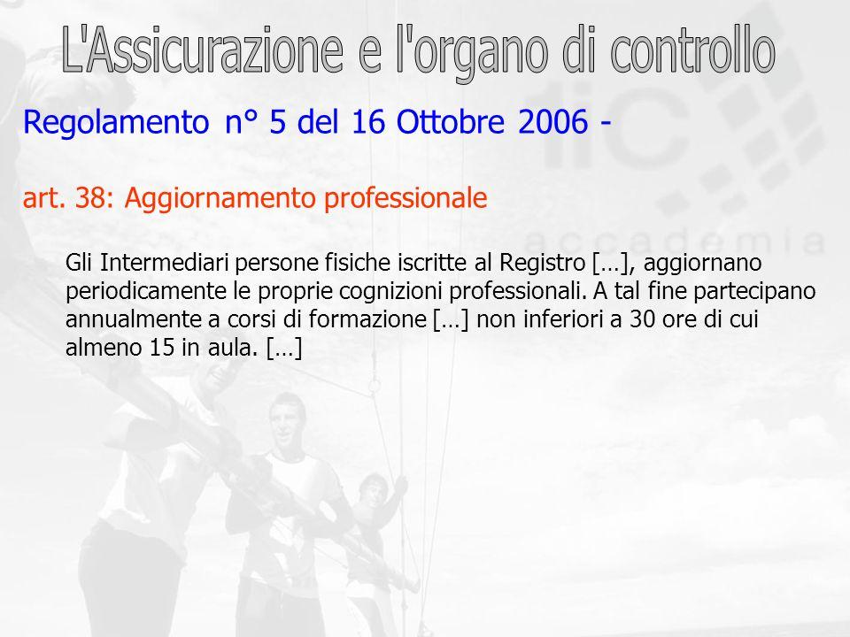 Regolamento n° 5 del 16 Ottobre 2006 - art. 38: Aggiornamento professionale Gli Intermediari persone fisiche iscritte al Registro […], aggiornano peri