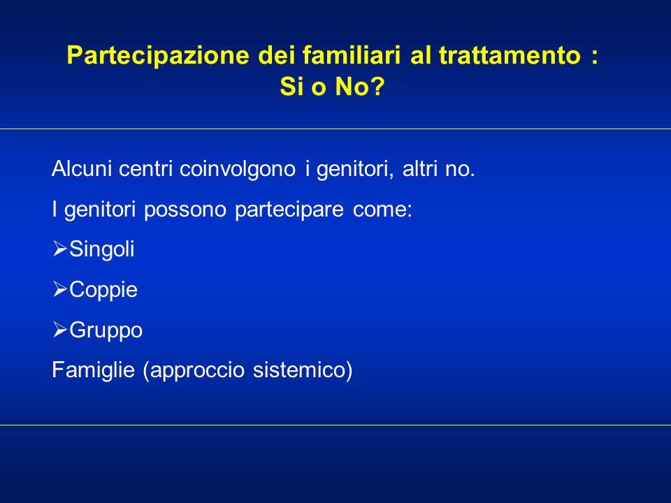 Partecipazione dei familiari al trattamento : Si o No? Alcuni centri coinvolgono i genitori, altri no. I genitori possono partecipare come: Singoli Co
