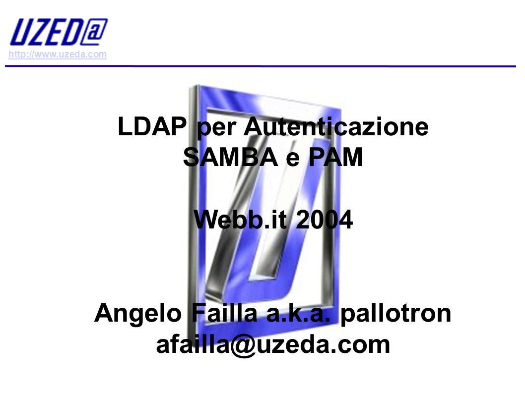 http://www.uzeda.com LDAP per Autenticazione SAMBA e PAM webb.it 2004 – Angelo Failla aka pallotron - afailla@uzeda.com Di cosa parleremo.