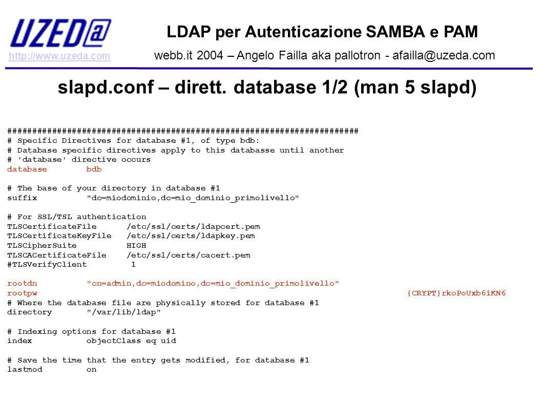 http://www.uzeda.com LDAP per Autenticazione SAMBA e PAM webb.it 2004 – Angelo Failla aka pallotron - afailla@uzeda.com slapd.conf – dirett. database