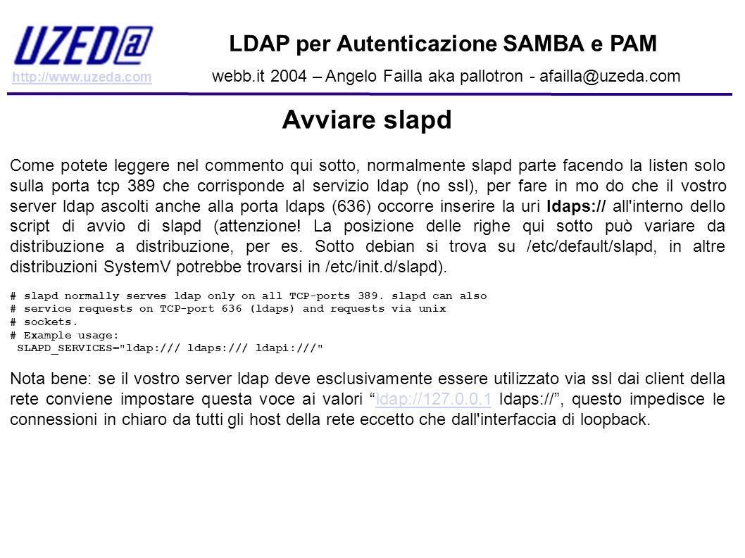 http://www.uzeda.com LDAP per Autenticazione SAMBA e PAM webb.it 2004 – Angelo Failla aka pallotron - afailla@uzeda.com Avviare slapd Come potete legg