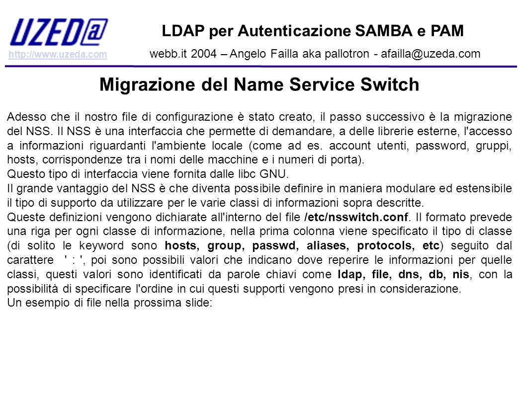 http://www.uzeda.com LDAP per Autenticazione SAMBA e PAM webb.it 2004 – Angelo Failla aka pallotron - afailla@uzeda.com Migrazione del Name Service Sw