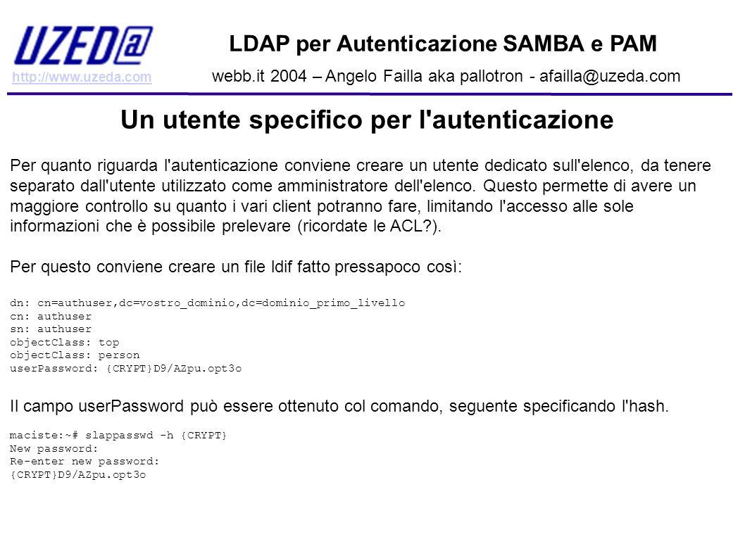 http://www.uzeda.com LDAP per Autenticazione SAMBA e PAM webb.it 2004 – Angelo Failla aka pallotron - afailla@uzeda.com Un utente specifico per l'aute