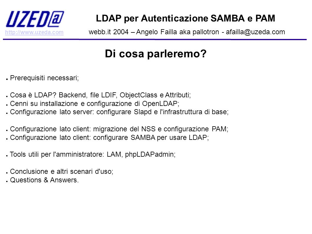 http://www.uzeda.com LDAP per Autenticazione SAMBA e PAM webb.it 2004 – Angelo Failla aka pallotron - afailla@uzeda.com Configurare P.A.M.: la directory pam.d common-account account sufficient pam_ldap.so account required pam_unix.so common-auth (definisce gli schemi di autenticazione da usare nel sistema) auth sufficient pam_ldap.so use_first_pass auth required pam_unix.so common-password (definisce i moduli che permettono di cambiare la password) password sufficient pam_ldap.so password sufficient pam_unix.so nullok use_authtok md5 shadow use_first_pass password required pam_deny.so common-session (definisce i moduli che definiscono i task da compiere all inizio e alla fine di una sessione) session required pam_mkhomedir.so skel=/etc/skel/ session sufficient pam_ldap.so session required pam_unix.so