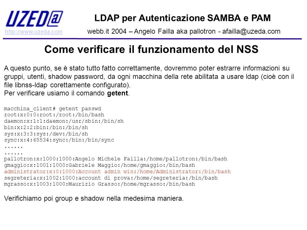 http://www.uzeda.com LDAP per Autenticazione SAMBA e PAM webb.it 2004 – Angelo Failla aka pallotron - afailla@uzeda.com Come verificare il funzionamen