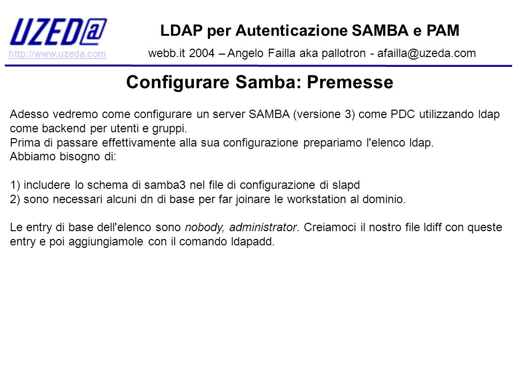 http://www.uzeda.com LDAP per Autenticazione SAMBA e PAM webb.it 2004 – Angelo Failla aka pallotron - afailla@uzeda.com Configurare Samba: Premesse Ad