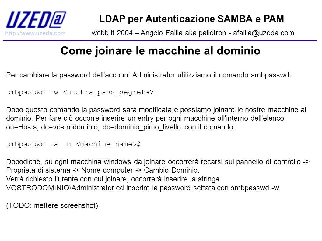 http://www.uzeda.com LDAP per Autenticazione SAMBA e PAM webb.it 2004 – Angelo Failla aka pallotron - afailla@uzeda.com Come joinare le macchine al do