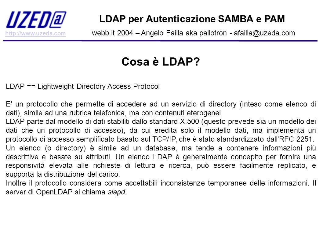 http://www.uzeda.com LDAP per Autenticazione SAMBA e PAM webb.it 2004 – Angelo Failla aka pallotron - afailla@uzeda.com Cosa è LDAP? LDAP == Lightweig