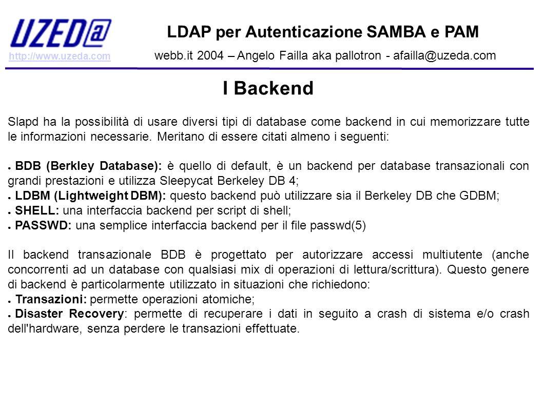 http://www.uzeda.com LDAP per Autenticazione SAMBA e PAM webb.it 2004 – Angelo Failla aka pallotron - afailla@uzeda.com Configurare Samba: Entry LDAP di base dn: uid=nobody, dc=unav, dc=es objectClass: account objectClass: sambaSamAccount objectClass: posixAccount uid: nobody sambaPwdLastSet: 1026225030 sambaLogonTime: 0 sambaLogoffTime: 2147483647 sambaKickoffTime: 2147483647 sambaPwdCanChange: 0 sambaPwdMustChange: 2147483647 displayName: Nobody cn: Nobody sambaSID: S-1-5-21-2656270644-2771678393-2525940785-501 sambaPrimaryGroupSID: S-1-5-21-2656270644-2771678393-2525940785-514 gecos: Nobody or Guest homeDirectory: / loginShell: /dev/null uidNumber: 99 gidNumber: 99 sambaAcctFlags: [UX ]