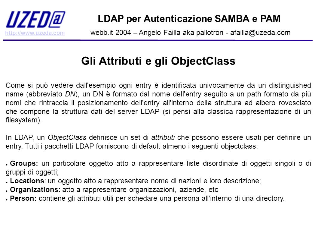 http://www.uzeda.com LDAP per Autenticazione SAMBA e PAM webb.it 2004 – Angelo Failla aka pallotron - afailla@uzeda.com Installazione di un server LDAP (cenni) E possibile installare OpenLDAP prelevando i sorgenti in formato tar.gz direttamente dal sito (http://www.openldap.org TODO: controllare link), oppure utilizzando i pacchetti creati ad hoc per la vostra distribuzione GNU/Linux, BSD, Darwin, etc etc.