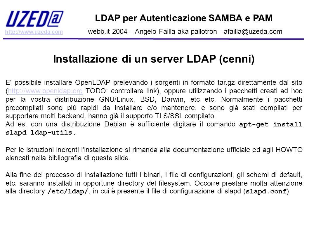 http://www.uzeda.com LDAP per Autenticazione SAMBA e PAM webb.it 2004 – Angelo Failla aka pallotron - afailla@uzeda.com Configurazione di Slapd, il file slapd.conf Vediamo adesso un esempio pratico di configurazione del server slapd, il suo file di configurazione si trova in /etc/ldap/slapd.conf (questo su debian, installando il pacchetto con apt, per le installazioni da sorgente il file dovrebbe trovarsi su /usr/local/etc/ldap/slapd.conf o in un altra directory, a seconda dell opzione - -prefix fornita allo script configure).