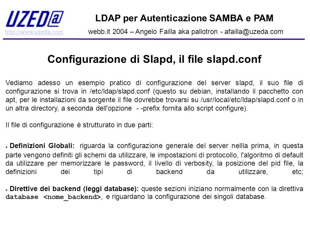 http://www.uzeda.com LDAP per Autenticazione SAMBA e PAM webb.it 2004 – Angelo Failla aka pallotron - afailla@uzeda.com Come verificare il funzionamento del NSS A questo punto, se è stato tutto fatto correttamente, dovremmo poter estrarre informazioni su gruppi, utenti, shadow password, da ogni macchina della rete abilitata a usare ldap (cioè con il file libnss-ldap corettamente configurato).