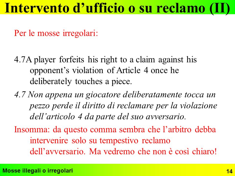 Intervento dufficio o su reclamo (II) Mosse illegali o irregolari Per le mosse irregolari: 4.7A player forfeits his right to a claim against his oppon