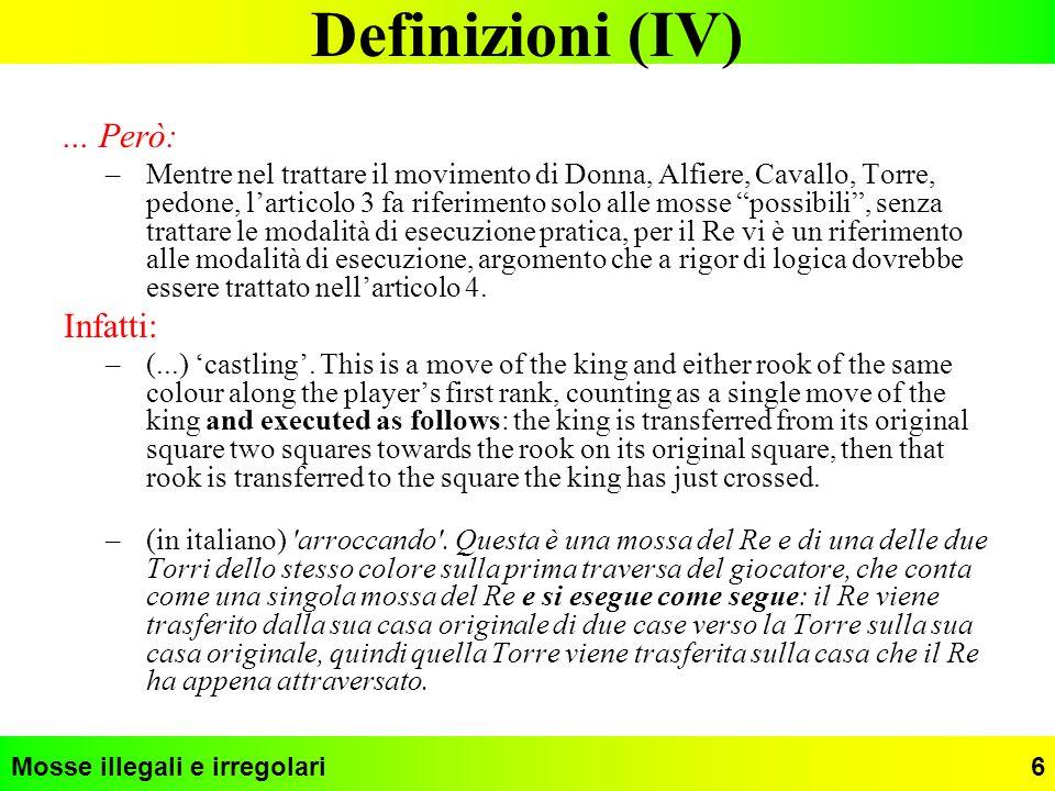 Mosse illegali e irregolari7 Definizioni (V) Pertanto: Tutte le mosse sono legali se la posizione finale è legale, tranne larrocco eseguito muovendo prima la Torre e poi il Re.