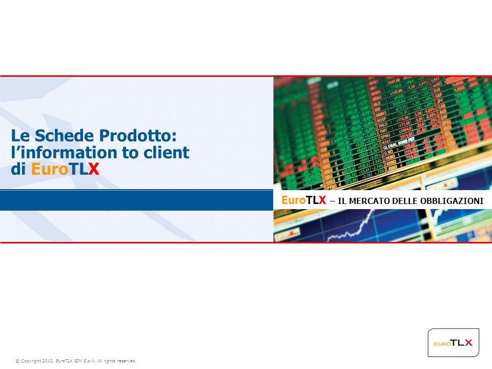 © Copyright 2010, EuroTLX SIM S.p.A. All rights reserved. Le Schede Prodotto: linformation to client di EuroTLX EuroTLX – IL MERCATO DELLE OBBLIGAZION