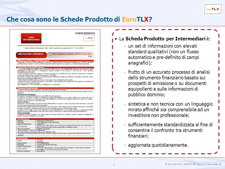 © Copyright 2010, EUROTLX SIM S.p.A.. All rights reserved. 6 Che cosa sono le Schede Prodotto di EuroTLX? La Scheda Prodotto per Intermediari è: - un