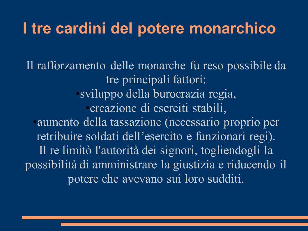 I tre cardini del potere monarchico Il rafforzamento delle monarche fu reso possibile da tre principali fattori: sviluppo della burocrazia regia, crea