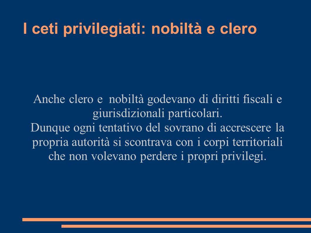 I ceti privilegiati: nobiltà e clero Anche clero e nobiltà godevano di diritti fiscali e giurisdizionali particolari. Dunque ogni tentativo del sovran